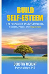 Build Self-Esteem: The Foundation of self-confidence, success, peace and Happiness Kindle Edition