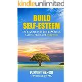 Build Self-Esteem: The Foundation of self-confidence, success, peace and Happiness