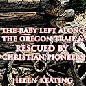 The Baby Left Along the Oregon Trail & Rescued by Christian Pioneers Audiobook by Helen Keating Narrated by Joe Smith