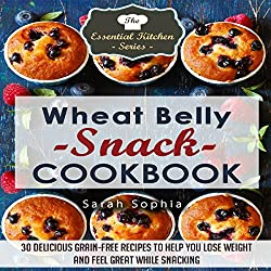 Wheat Belly Snack Cookbook: 30 Delicious Grain-Free Recipes to Help You Lose Weight and Feel Great While Snacking