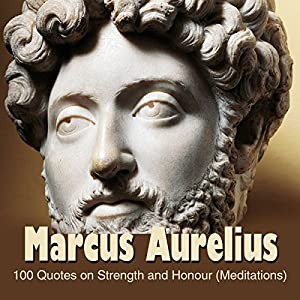Marcus Aurelius:100 Quotes on Strength and Honour (Meditations) Audiobook