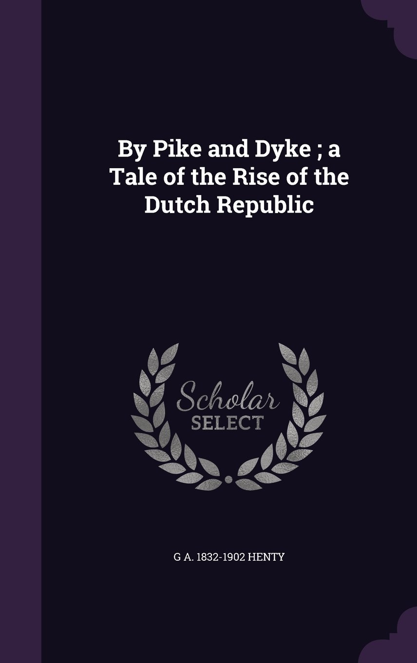 By Pike and Dyke ; a Tale of the Rise of the Dutch Republic ...