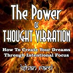 The Power of Thought Vibration: How to Create Your Dreams Through Intentional Focus | Ishan Rami