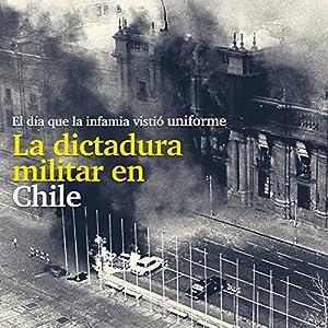 La Dictadura militar en Chile: El día que la infamia vistió uniform [The Military Dictatorship in Chile: The Day That Infamy Wore a Uniform] Audiobook
