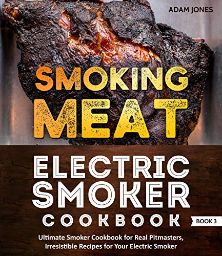 Smoking Meat: Electric Smoker Cookbook: Ultimate Smoker Cookbook for Real Pitmasters, Irresistible Recipes for Your Electric Smoker: Book ()