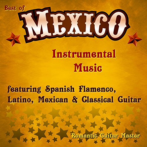 Best of Mexico: Instrumental Music Featuring Spanish Flamenco, Latino, Mexican & Classical Guitar