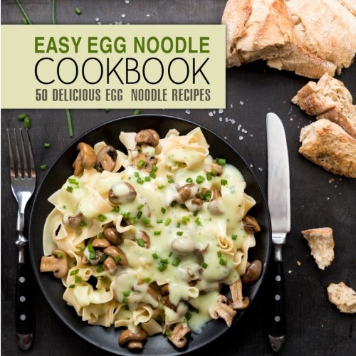Easy Egg Noodle Cookbook: 50 Delicious Egg Noodle Recipes