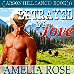 Betrayed by Love: Carson Hill Ranch, Book 10 | Amelia Rose