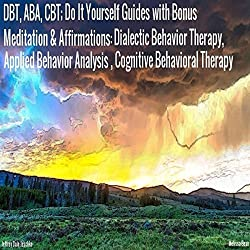 DBT, ABA, CBT: Do It Yourself Guides with Bonus Meditation & Affirmations