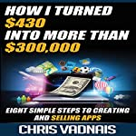 How I Turned $430 into More Than $300,000: Eight Simple Steps to Creating and Selling Apps | Chris Vadnais