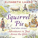 Squirrel Pie (and Other Stories): Adventures in Food Across the Globe | Elisabeth Luard