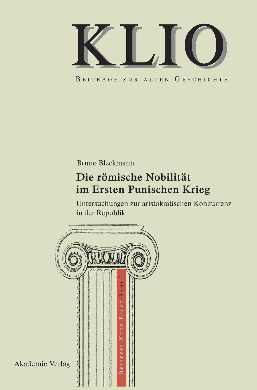 Die römische Nobilität im Ersten Punischen Krieg: Untersuchungen zur aristokratischen Konkurrenz in der Republik (KLIO / Beihefte. Neue Folge, Band 5)