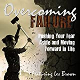 Overcoming Failure: Pushing Your Fear Aside and Moving Forward in Life