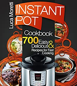 Instant Pot Cookbook: Top 700 Delicious & Easy Instant Pot Recipes that Cook Fast (The Healthy Electric Pressure Cooker Series) by [Moretti, Luca]