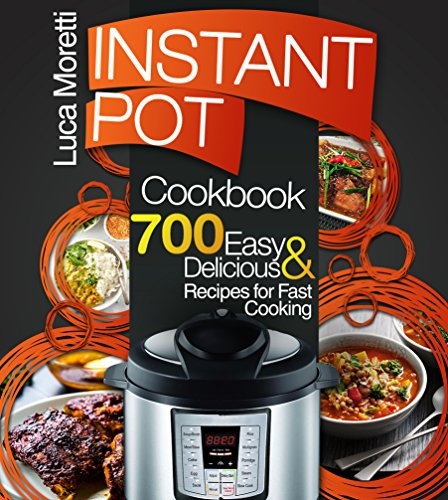 Instant Pot Cookbook: Top 700 Delicious & Easy Instant Pot Recipes that Cook Fast (The Healthy Electric Pressure Cooker Series) ()