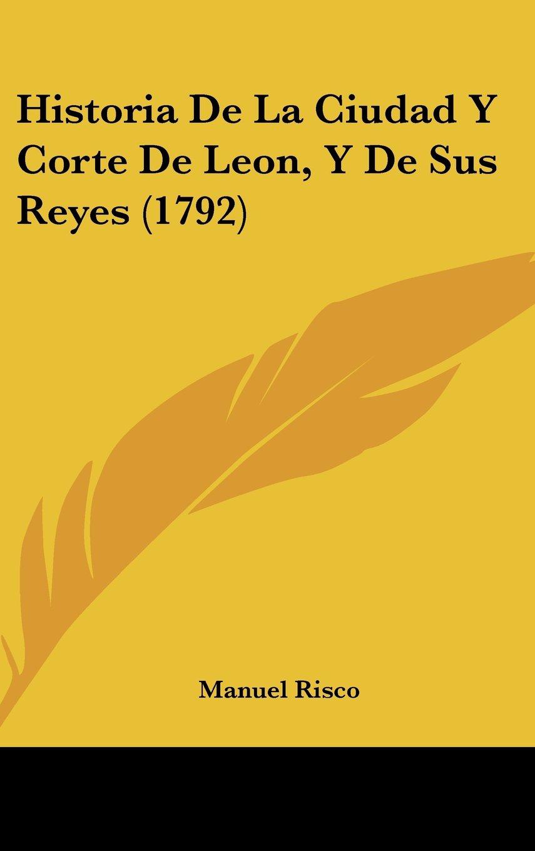 Download Historia De La Ciudad Y Corte De Leon, Y De Sus Reyes (1792) (Spanish Edition) ebook