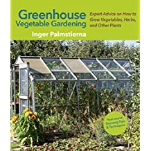 Greenhouse Vegetable Gardening: Expert Advice on How to Grow Vegetables, Herbs, and Other Plants