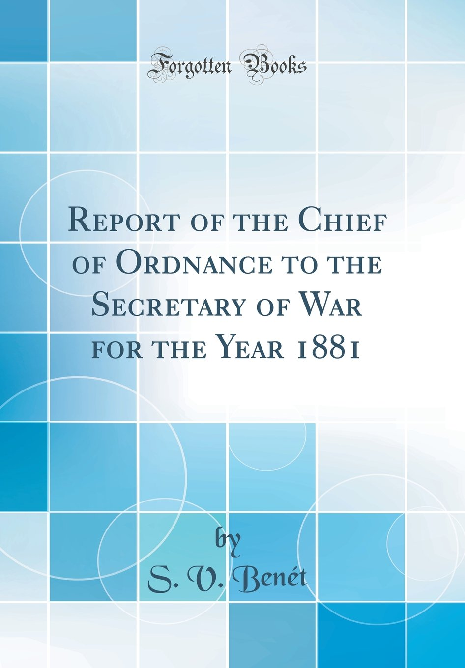 Read Online Report of the Chief of Ordnance to the Secretary of War for the Year 1881 (Classic Reprint) PDF