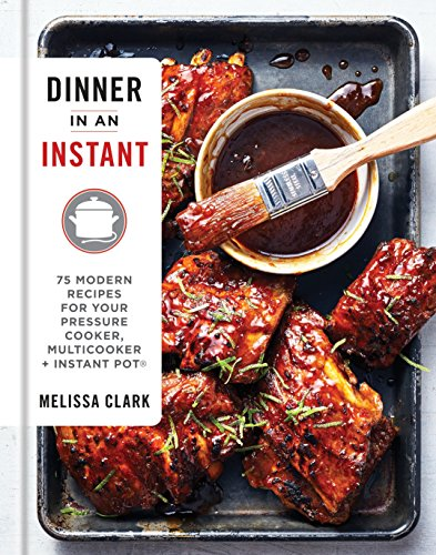Dinner in an Instant: 75 Modern Recipes for Your Pressure Cooker, Multicooker, and Instant Pot by Melissa Clark