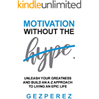 Motivation Without The Hype: Unleash Your Greatness And Build An A-Z Approach To Living An Epic Life