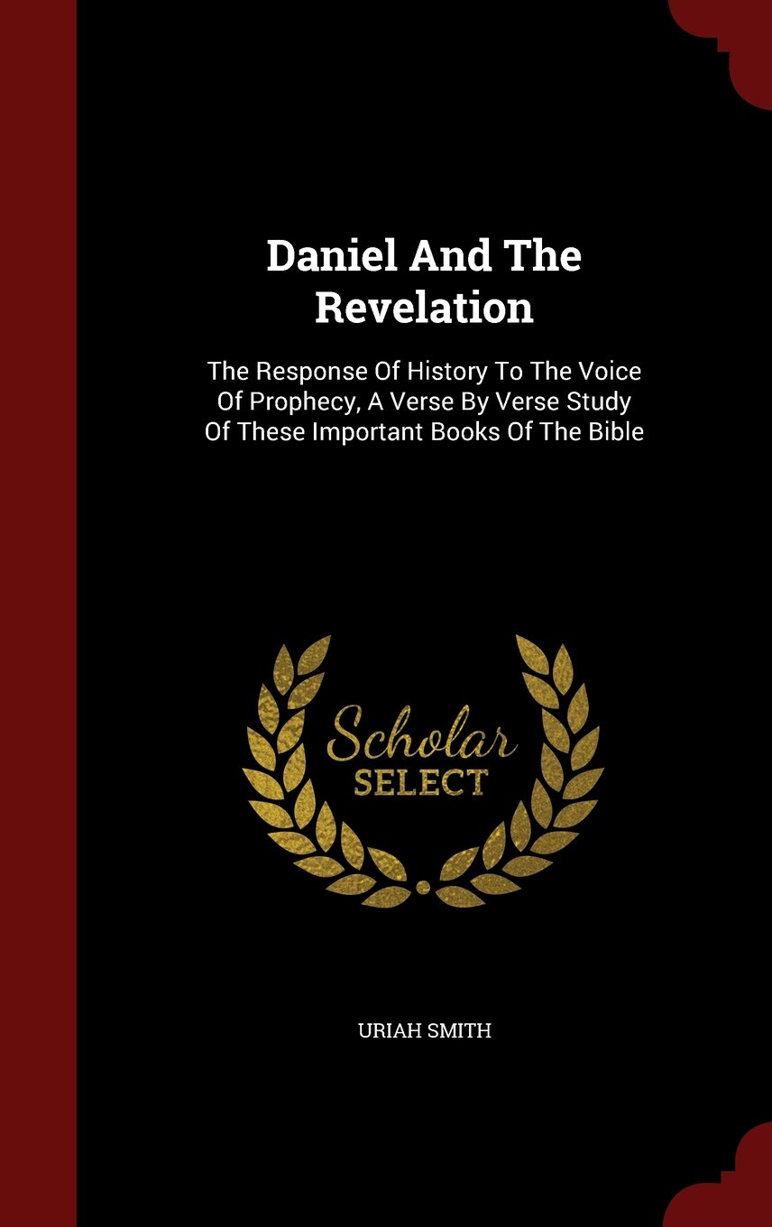 Download Daniel And The Revelation: The Response Of History To The Voice Of Prophecy, A Verse By Verse Study Of These Important Books Of The Bible ebook