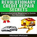 Revolutionary Credit Repair Secrets: Comprehensive Beginner's Guide for Newbies Audiobook by Michael McCord Narrated by Mike Norgaard