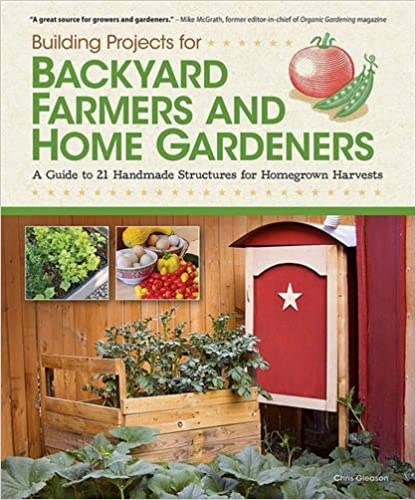 Building Projects for Backyard Farmers and Home Gardeners A Guide to 21 Handmade Structures for Homegrown Harvests