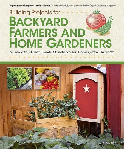 Building Projects for Backyard Farmers and Home Gardeners: A Guide to 21 Handmade Structures for Homegrown Harvests by Fox Chapel Publishing
