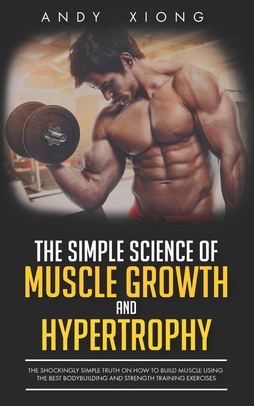 The Simple Science of Muscle Growth and Hypertrophy: The Shockingly