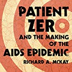 Patient Zero and the Making of the AIDS Epidemic | Richard A. McKay