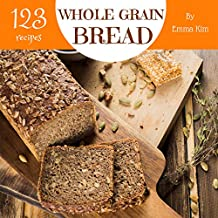Whole Grain Bread 123: Enjoy 123 Days With Amazing Whole Grain Bread Recipes In Your Own Whole Grain Bread Cookbook! (Whole Grain Baking Cookbook, Whole Grain Recipes, Whole Grain Cookbook) [Book 1]