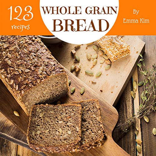 Whole Grain Bread 123: Enjoy 123 Days With Amazing Whole Grain Bread Recipes In Your Own Whole Grain Bread Cookbook! (Whole Grain Baking Cookbook, Whole Grain Recipes, Whole Grain Cookbook) [Book 1] by Emma Kim