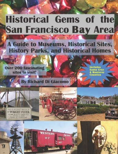 Historical Gems of the San Francisco Bay Area: A Guide to Museums, Historical Sites, History Parks, and Historical Homes by Richard Di Giacomo