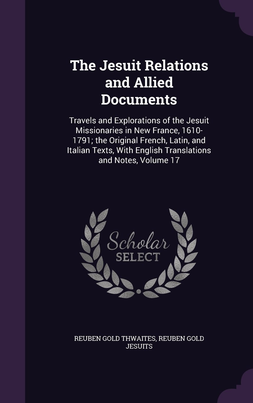 Download The Jesuit Relations and Allied Documents: Travels and Explorations of the Jesuit Missionaries in New France, 1610-1791; The Original French, Latin, ... English Translations and Notes, Volume 17 pdf