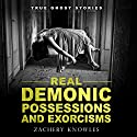 True Ghost Stories: Real Demonic Possessions and Exorcisms Audiobook by Zachery Knowles Narrated by Bob Baker