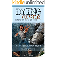 "DYING WRONG: SOMETIMES DUMB IS FATAL / ""CRAZY - EMBARRASSING DEATHS NO ONE EXPECTS"""