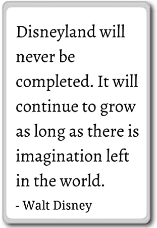 disneyland will never be completed it will con walt disney quotes