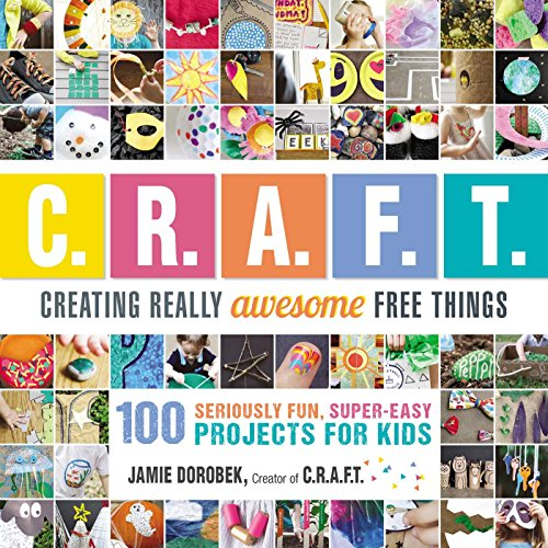 Creating Really Awesome Free Things: 100 Seriously Fun, Super Easy Projects for Kids -