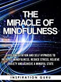 The Miracle of Mindfulness: Guided Meditation and Self Hypnosis to Increase Mindfulness, Reduce Stress, Relieve Anxiety and Achieve a Mindful State