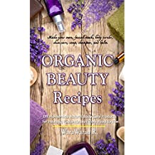 Organic Beauty Recipes: DIY Homemade Natural Body Care Products for Healthy, Radiantly Skin from Head to Toe, Make your own, facial mask, body scrubs, skin care, soap, shampoo, and balm
