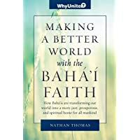 Making a Better World with the Baha'i Faith: How Baha'is are transforming our world into a more unified, prosperous, and spiritual home for all mankind