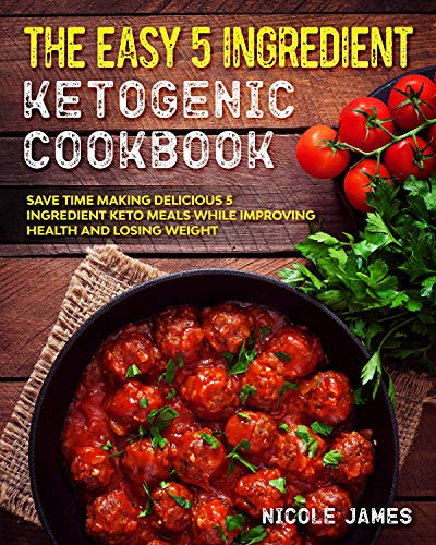 The Easy 5 Ingredient Ketogenic Cookbook: Save Time Making Delicious 5 Ingredient Keto Meals While Improving Health and Losing Weight (Five Ingredient Keto Cookbook Book 2) by Nicole James