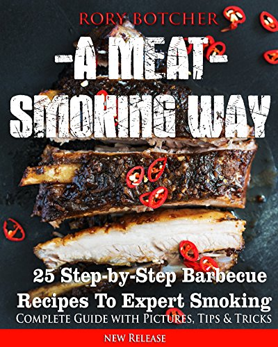 A Meat Smoking Way: 25 Step-by-Step Barbecue Recipes For Expert Smoking (Rory's Meat Kitchen) by [Botcher, Rory]