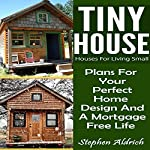 Tiny House: Houses for Living Small: Plans for Your Perfect Home Design and a Mortgage Free Life | Stephen Aldrich