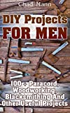 DIY Projects For Men: 100 + Paracord, Woodworking, Blacksmithing And Other Useful Projects