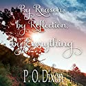 By Reason, by Reflection, by Everything: A Pride and Prejudice Variation Audiobook by P. O. Dixon Narrated by Pearl Hewitt