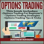 Options Trading: Guide - 3 Manuscripts: A Beginner's Guide to Options Trading, Options Trading Strategies, Options Trading Tips & Tricks | Matthew Maybury