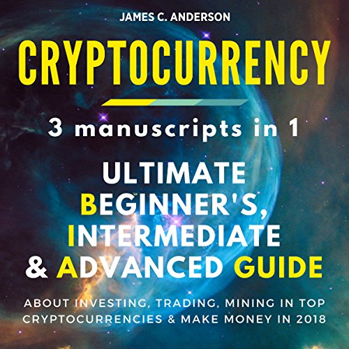 Cryptocurrency: 3 Books in 1: Ultimate Beginner's, Intermediate & Advanced Guide About Investing, Trading, Mining in Top Cryptocurrencies & Make Money in 2018