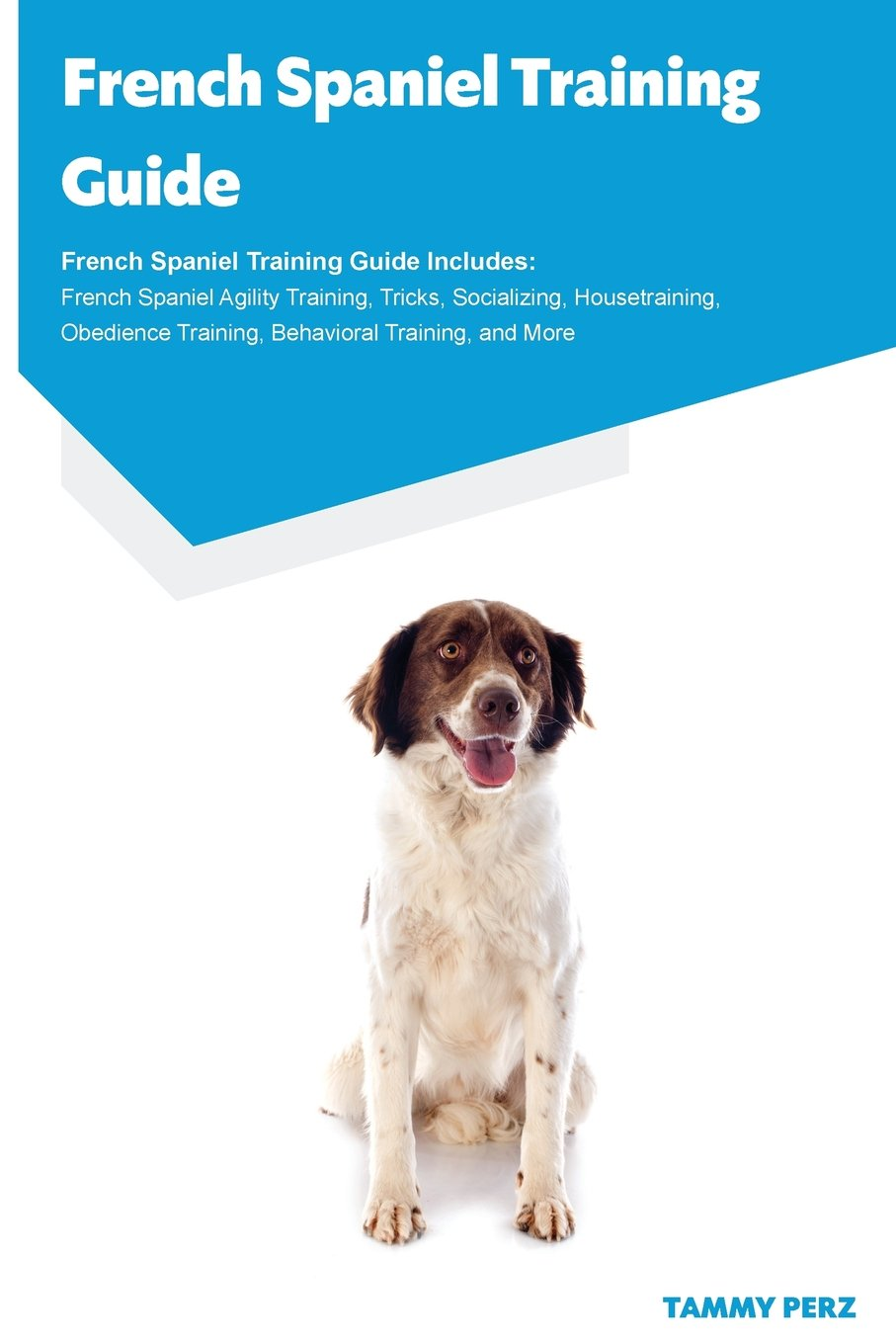 Download French Spaniel Training Guide French Spaniel Training Guide Includes: French Spaniel Agility Training, Tricks, Socializing, Housetraining, Obedience Training, Behavioral Training, and More pdf