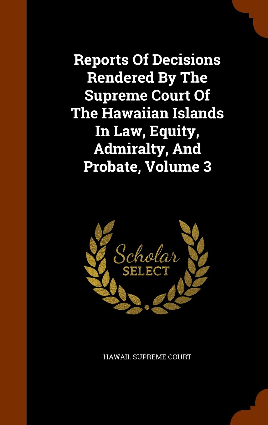 Download Reports Of Decisions Rendered By The Supreme Court Of The Hawaiian Islands In Law, Equity, Admiralty, And Probate, Volume 3 ebook